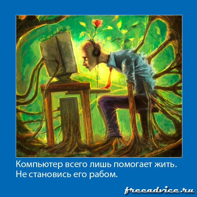 Компьютер всего лишь помогает жить. Не становись его рабом