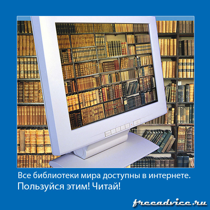 Все библиотеки мира доступны сегодня в интернете. Пользуйся этим! Читай!